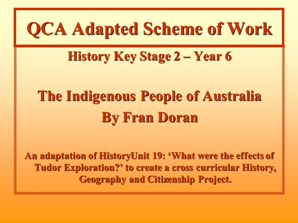 QCA Adapted Scheme of Work History Key Stage 2 – Year 6 The Indigenous People of Australia By Fran Doran An adaptation of HistoryUnit 19: 'What were the effects of Tudor Exploration ' to create a cross curricular History, Geography and Citizenship Project.