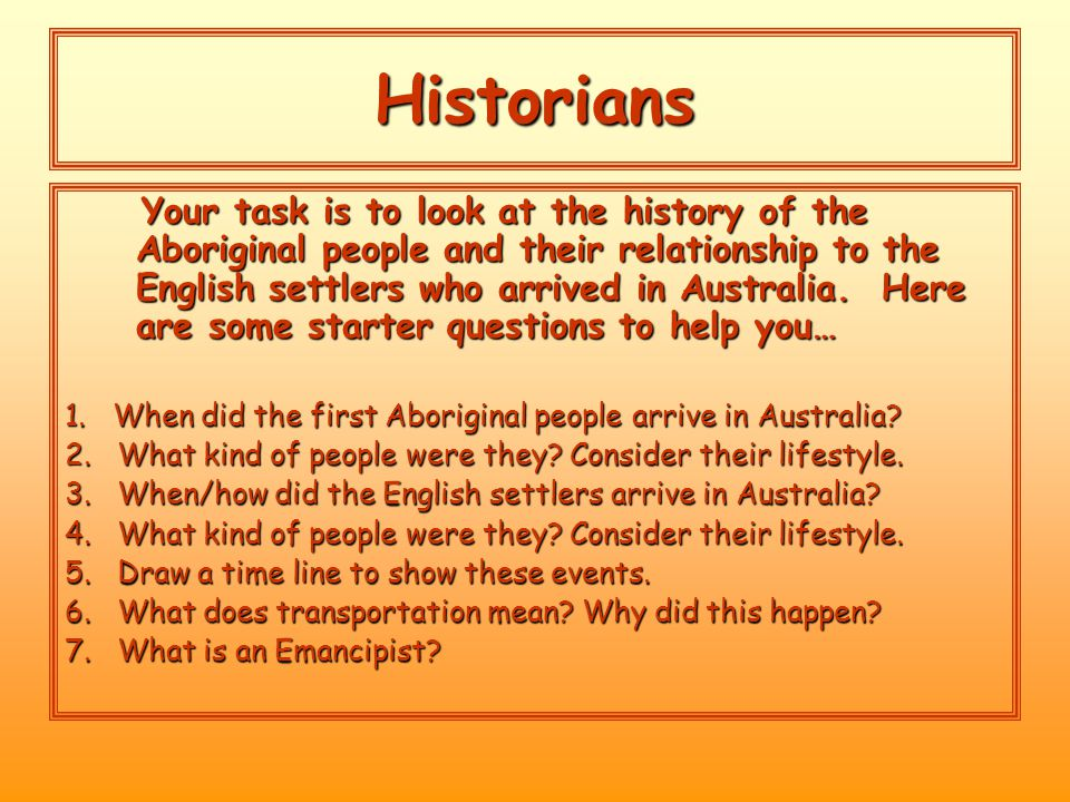 Historians Your task is to look at the history of the Aboriginal people and their relationship to the English settlers who arrived in Australia.