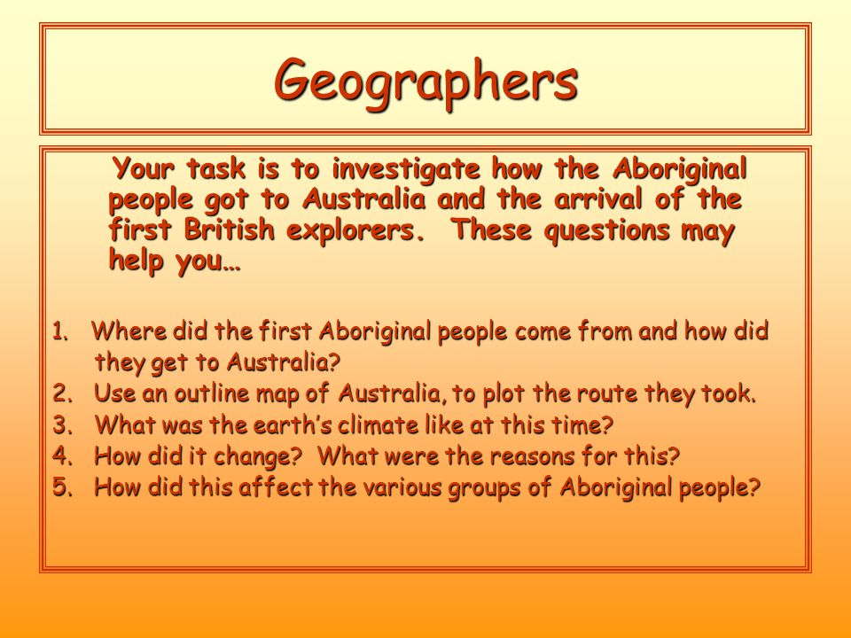 Geographers Your task is to investigate how the Aboriginal people got to Australia and the arrival of the first British explorers.