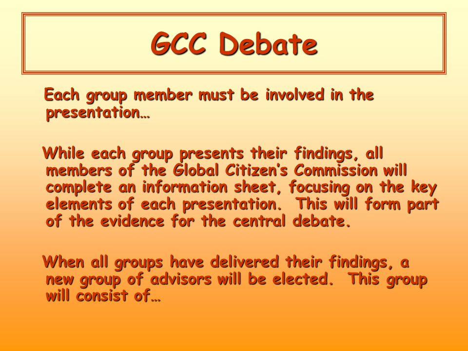 GCC Debate Each group member must be involved in the presentation… Each group member must be involved in the presentation… While each group presents their findings, all members of the Global Citizen's Commission will complete an information sheet, focusing on the key elements of each presentation.
