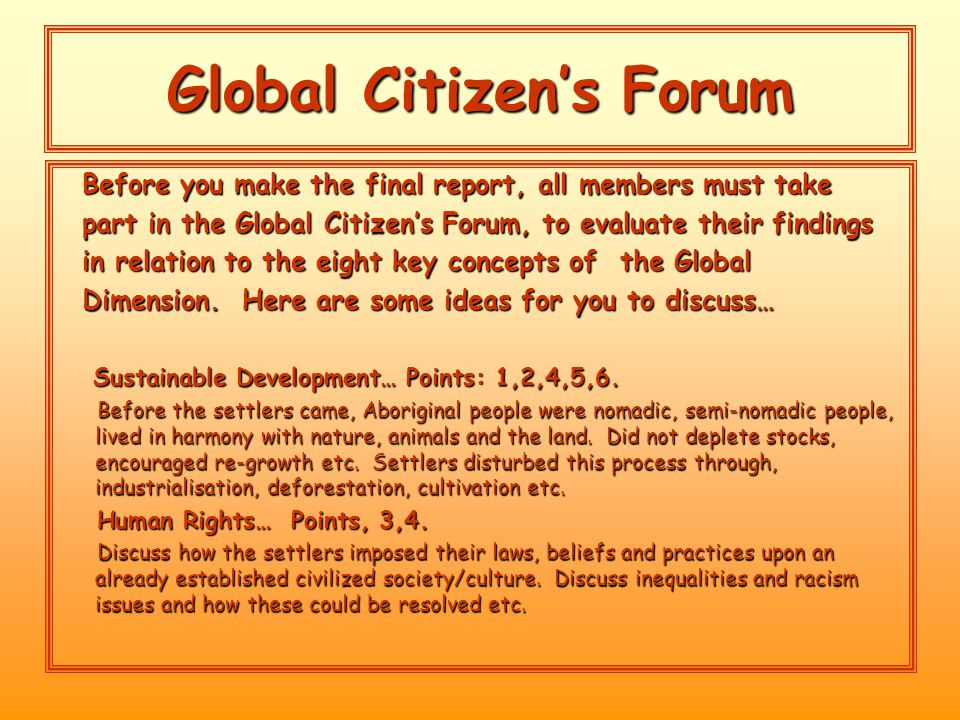 Global Citizen's Forum Before you make the final report, all members must take Before you make the final report, all members must take part in the Global Citizen's Forum, to evaluate their findings part in the Global Citizen's Forum, to evaluate their findings in relation to the eight key concepts of the Global in relation to the eight key concepts of the Global Dimension.