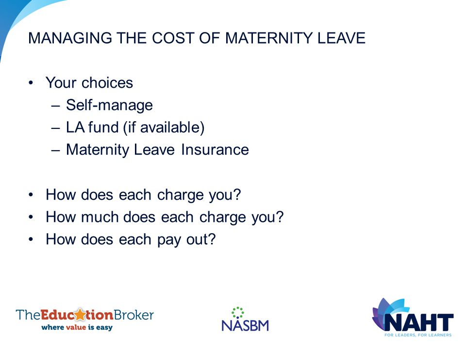 MANAGING THE COST OF MATERNITY LEAVE Your choices –Self-manage –LA fund (if available) –Maternity Leave Insurance How does each charge you.