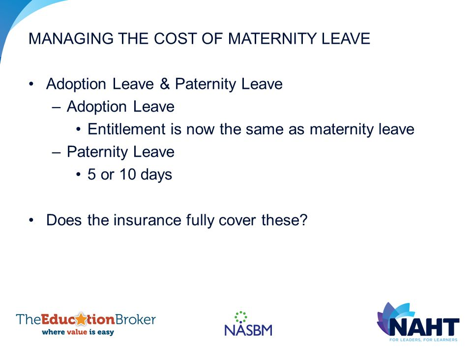 MANAGING THE COST OF MATERNITY LEAVE Adoption Leave & Paternity Leave –Adoption Leave Entitlement is now the same as maternity leave –Paternity Leave 5 or 10 days Does the insurance fully cover these?