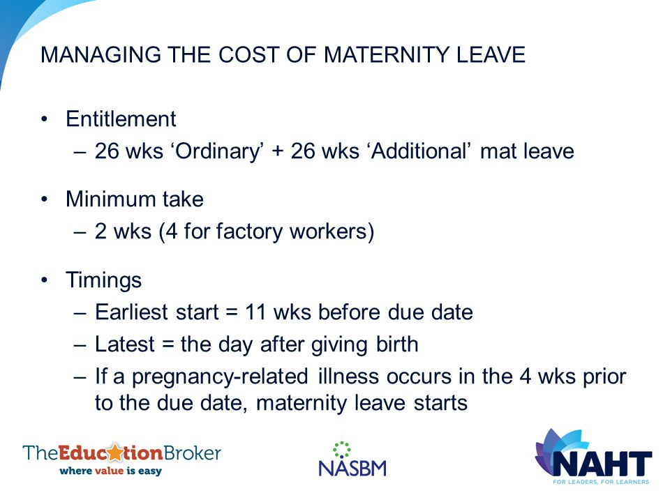 MANAGING THE COST OF MATERNITY LEAVE Entitlement –26 wks 'Ordinary' + 26 wks 'Additional' mat leave Minimum take –2 wks (4 for factory workers) Timings –Earliest start = 11 wks before due date –Latest = the day after giving birth –If a pregnancy-related illness occurs in the 4 wks prior to the due date, maternity leave starts