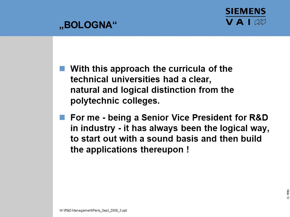 "Industrial Solutions and Services Your Success is Our Goal Slide 12 W:\R&D Management\Paris_Sept_2005_3.ppt ""BOLOGNA With this approach the curricula of the technical universities had a clear, natural and logical distinction from the polytechnic colleges."