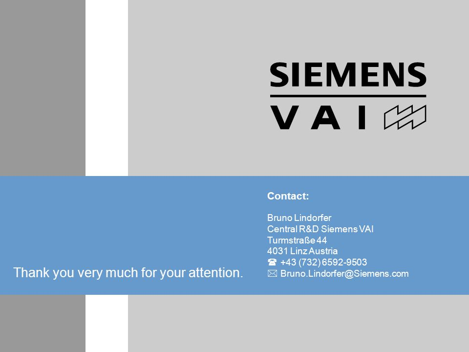 Contact: Bruno Lindorfer Central R&D Siemens VAI Turmstraße 44 4031 Linz Austria  +43 (732) 6592-9503  Bruno.Lindorfer@Siemens.com Thank you very much for your attention.