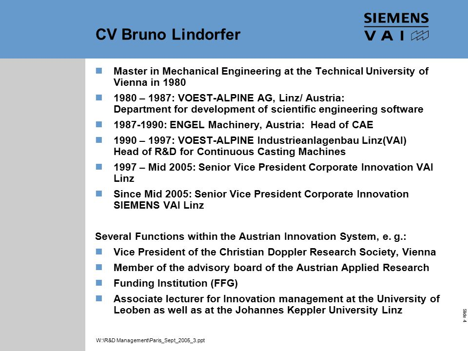 Industrial Solutions and Services Your Success is Our Goal Slide 4 W:\R&D Management\Paris_Sept_2005_3.ppt CV Bruno Lindorfer Master in Mechanical Engineering at the Technical University of Vienna in 1980 1980 – 1987: VOEST-ALPINE AG, Linz/ Austria: Department for development of scientific engineering software 1987-1990: ENGEL Machinery, Austria: Head of CAE 1990 – 1997: VOEST-ALPINE Industrieanlagenbau Linz(VAI) Head of R&D for Continuous Casting Machines 1997 – Mid 2005: Senior Vice President Corporate Innovation VAI Linz Since Mid 2005: Senior Vice President Corporate Innovation SIEMENS VAI Linz Several Functions within the Austrian Innovation System, e.
