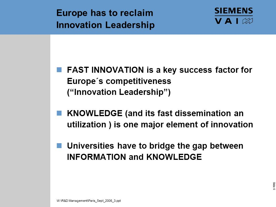 Industrial Solutions and Services Your Success is Our Goal Slide 6 W:\R&D Management\Paris_Sept_2005_3.ppt Europe has to reclaim Innovation Leadership FAST INNOVATION is a key success factor for Europe´s competitiveness ( Innovation Leadership ) KNOWLEDGE (and its fast dissemination an utilization ) is one major element of innovation Universities have to bridge the gap between INFORMATION and KNOWLEDGE