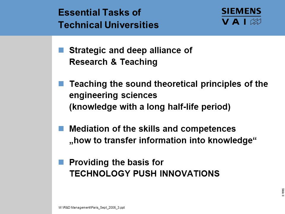 "Industrial Solutions and Services Your Success is Our Goal Slide 8 W:\R&D Management\Paris_Sept_2005_3.ppt Essential Tasks of Technical Universities Strategic and deep alliance of Research & Teaching Teaching the sound theoretical principles of the engineering sciences (knowledge with a long half ‑ life period) Mediation of the skills and competences ""how to transfer information into knowledge Providing the basis for TECHNOLOGY PUSH INNOVATIONS"