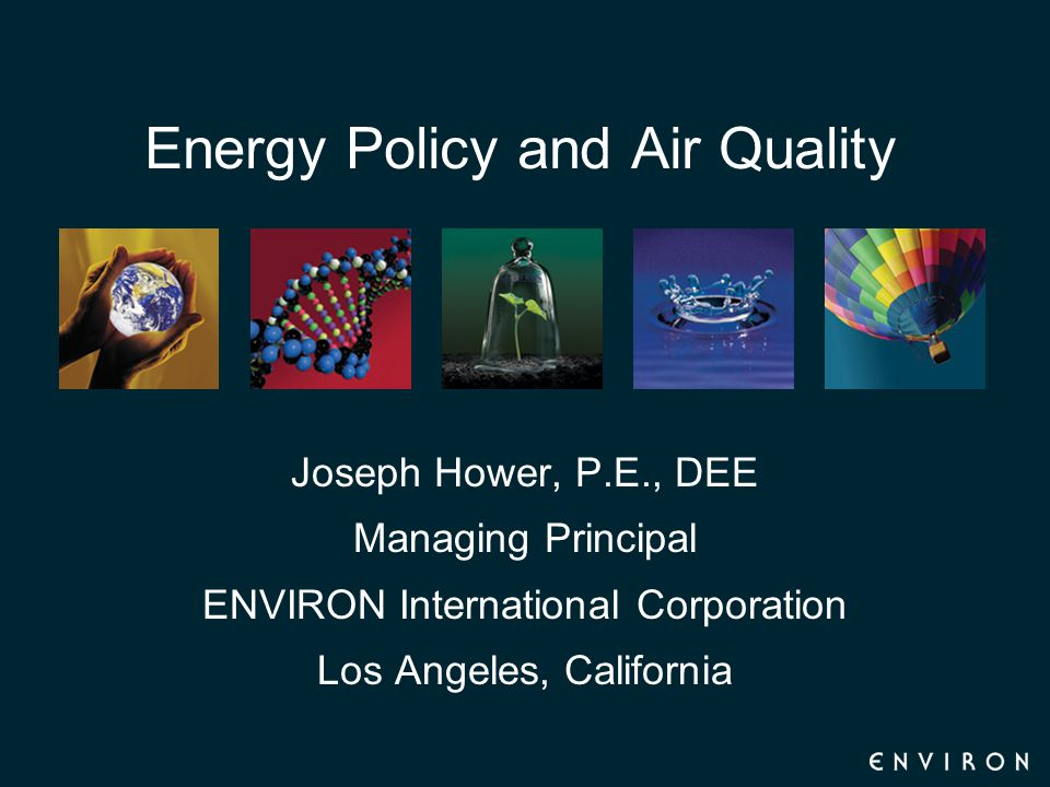 Energy Policy and Air Quality Joseph Hower, P.E., DEE Managing Principal ENVIRON International Corporation Los Angeles, California