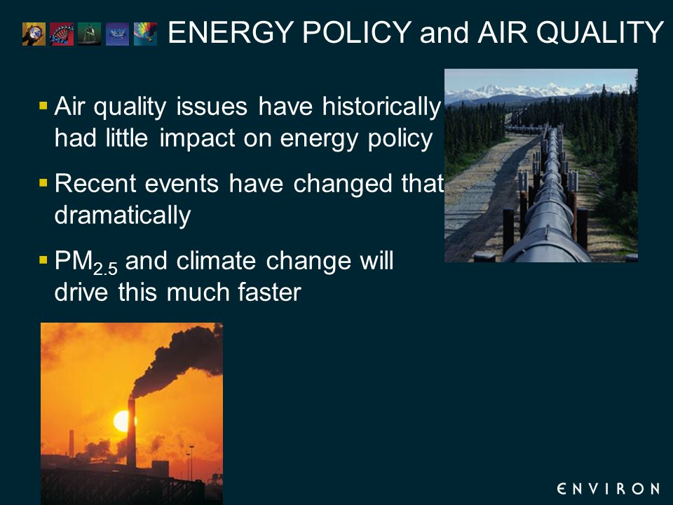 ENERGY POLICY and AIR QUALITY  Air quality issues have historically had little impact on energy policy  Recent events have changed that dramatically  PM 2.5 and climate change will drive this much faster