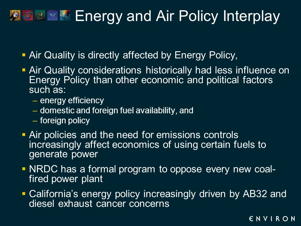 Energy and Air Policy Interplay  Air Quality is directly affected by Energy Policy,  Air Quality considerations historically had less influence on Energy Policy than other economic and political factors such as: –energy efficiency –domestic and foreign fuel availability, and –foreign policy  Air policies and the need for emissions controls increasingly affect economics of using certain fuels to generate power  NRDC has a formal program to oppose every new coal- fired power plant  California's energy policy increasingly driven by AB32 and diesel exhaust cancer concerns