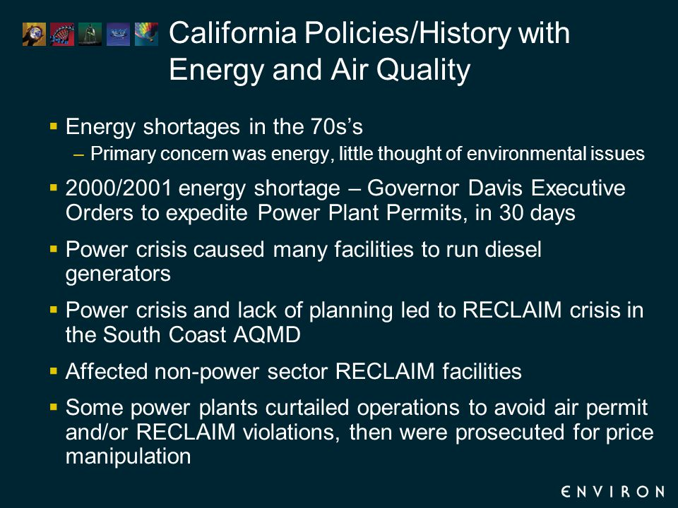 California Policies/History with Energy and Air Quality  Energy shortages in the 70s's –Primary concern was energy, little thought of environmental issues  2000/2001 energy shortage – Governor Davis Executive Orders to expedite Power Plant Permits, in 30 days  Power crisis caused many facilities to run diesel generators  Power crisis and lack of planning led to RECLAIM crisis in the South Coast AQMD  Affected non-power sector RECLAIM facilities  Some power plants curtailed operations to avoid air permit and/or RECLAIM violations, then were prosecuted for price manipulation