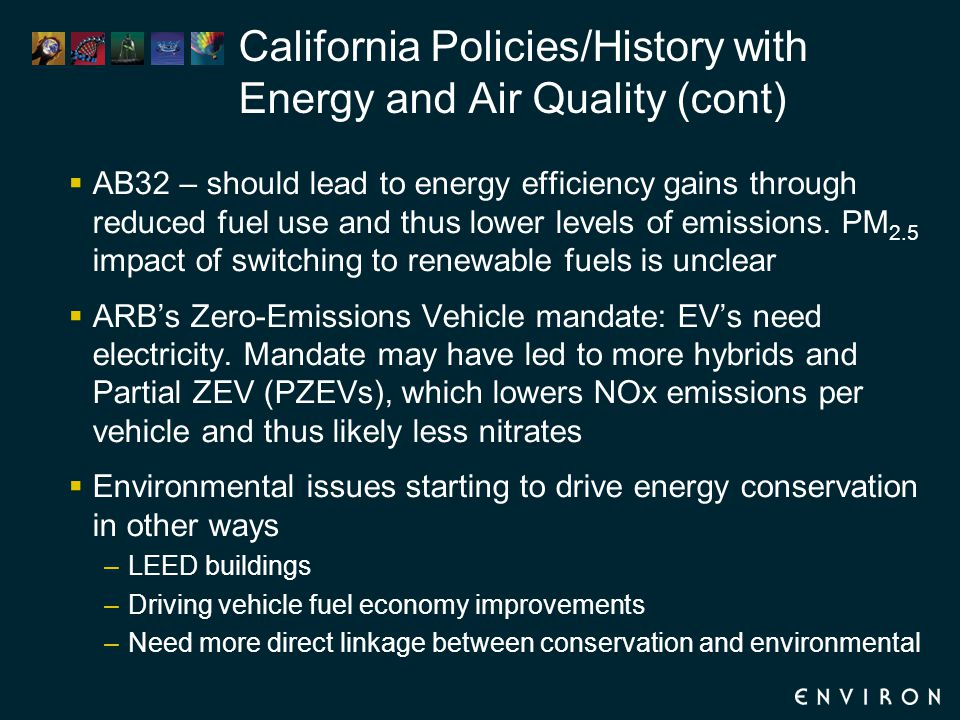 California Policies/History with Energy and Air Quality (cont)  AB32 – should lead to energy efficiency gains through reduced fuel use and thus lower levels of emissions.