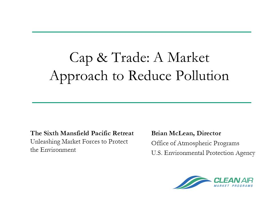 Cap & Trade: A Market Approach to Reduce Pollution Brian McLean, Director Office of Atmospheric Programs U.S. Environmental Protection Agency The Sixt
