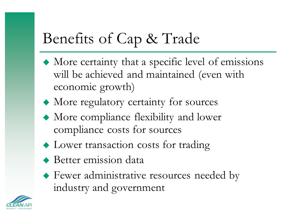 Benefits of Cap & Trade u More certainty that a specific level of emissions will be achieved and maintained (even with economic growth) u More regulat