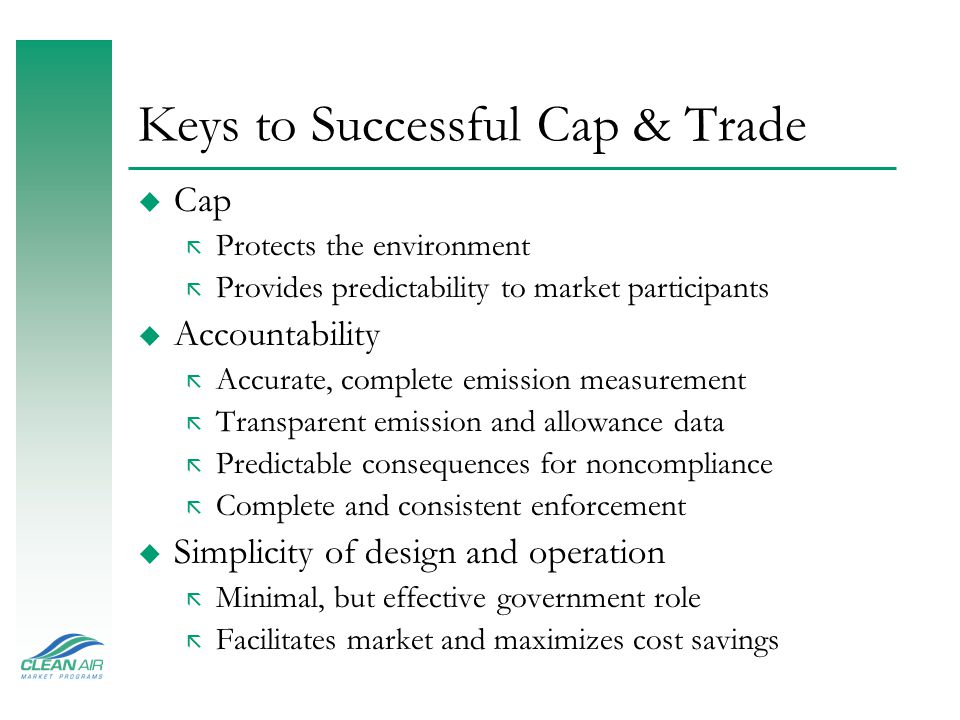 Keys to Successful Cap & Trade u Cap ã Protects the environment ã Provides predictability to market participants u Accountability ã Accurate, complete emission measurement ã Transparent emission and allowance data ã Predictable consequences for noncompliance ã Complete and consistent enforcement u Simplicity of design and operation ã Minimal, but effective government role ã Facilitates market and maximizes cost savings