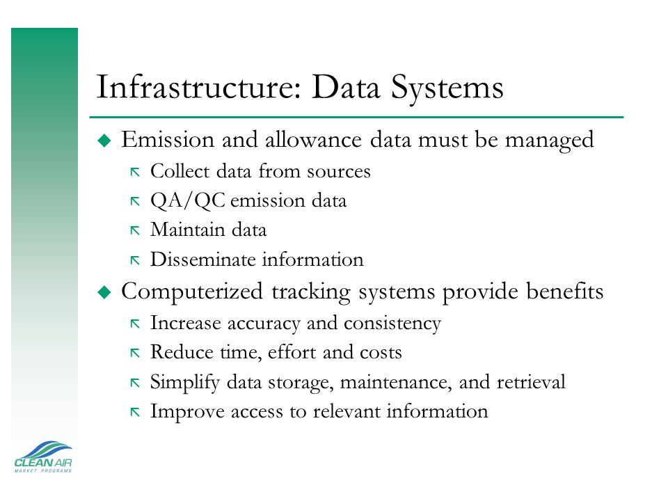 Infrastructure: Data Systems u Emission and allowance data must be managed ã Collect data from sources ã QA/QC emission data ã Maintain data ã Disseminate information u Computerized tracking systems provide benefits ã Increase accuracy and consistency ã Reduce time, effort and costs ã Simplify data storage, maintenance, and retrieval ã Improve access to relevant information