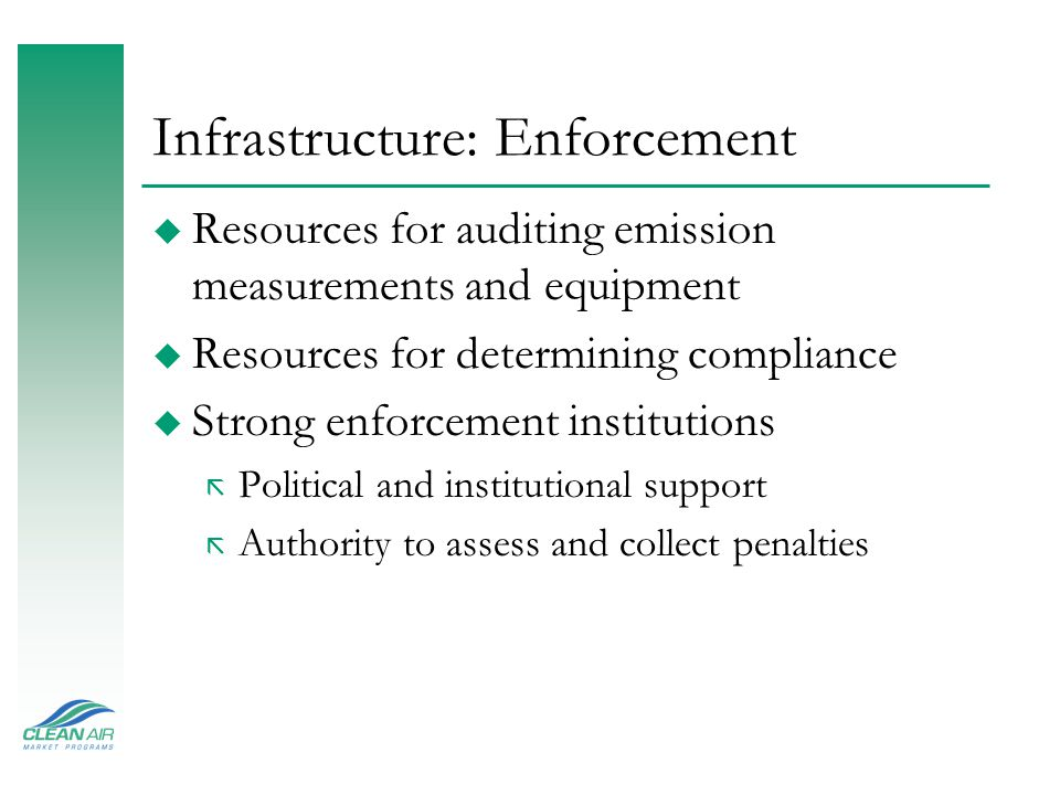 Infrastructure: Enforcement u Resources for auditing emission measurements and equipment u Resources for determining compliance u Strong enforcement i