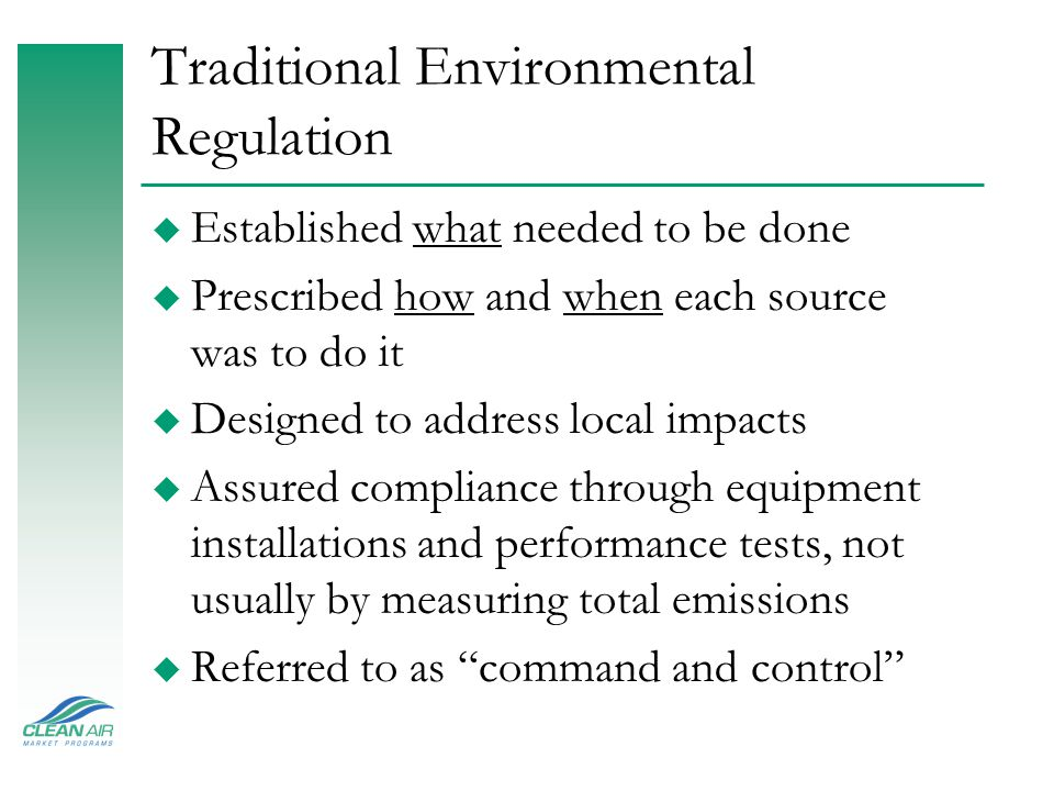 Traditional Environmental Regulation u Established what needed to be done u Prescribed how and when each source was to do it u Designed to address loc
