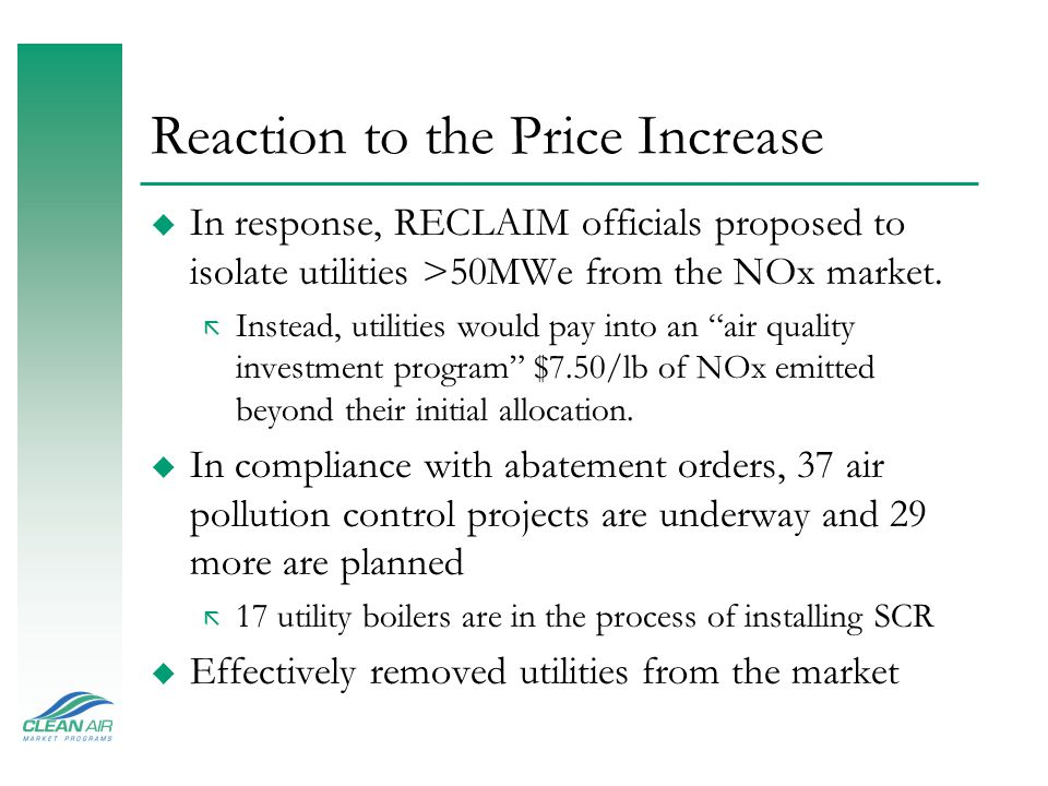 Reaction to the Price Increase u In response, RECLAIM officials proposed to isolate utilities >50MWe from the NOx market. ã Instead, utilities would p