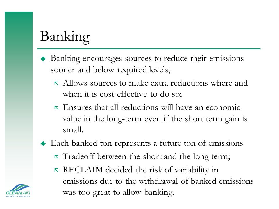 Banking u Banking encourages sources to reduce their emissions sooner and below required levels, ã Allows sources to make extra reductions where and when it is cost-effective to do so; ã Ensures that all reductions will have an economic value in the long-term even if the short term gain is small.