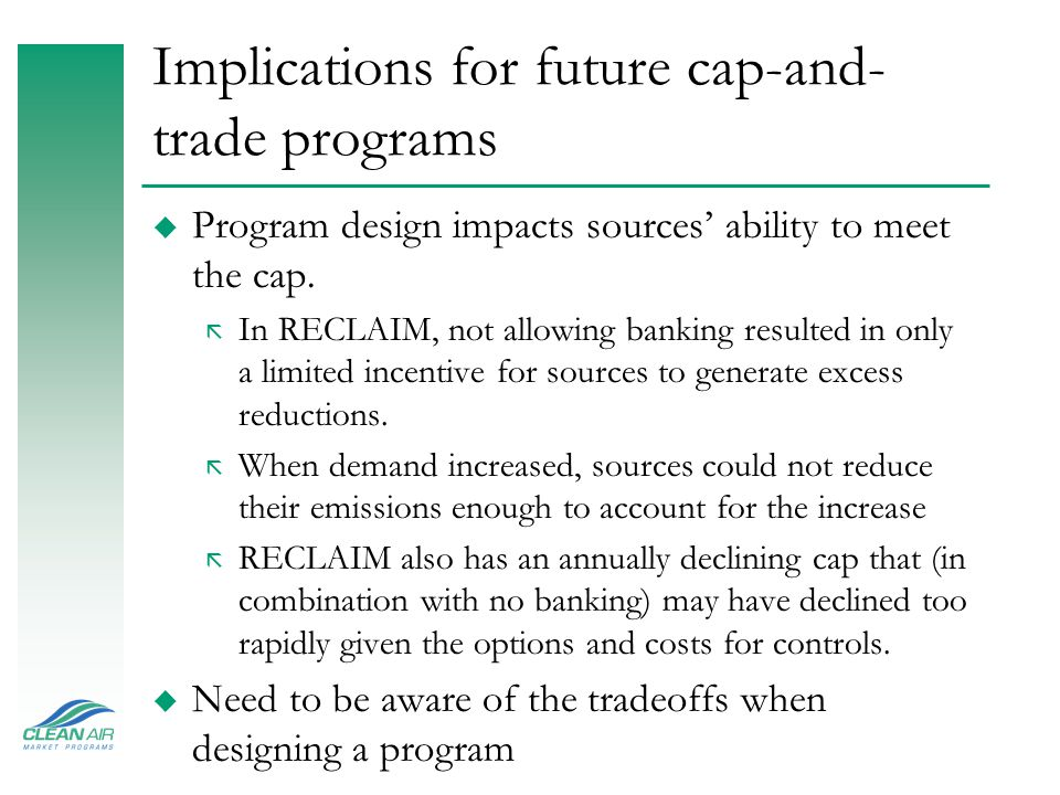 Implications for future cap-and- trade programs u Program design impacts sources' ability to meet the cap. ã In RECLAIM, not allowing banking resulted