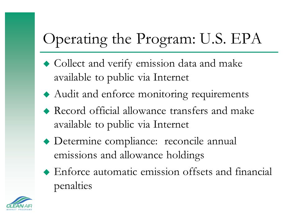 Operating the Program: U.S. EPA u Collect and verify emission data and make available to public via Internet u Audit and enforce monitoring requiremen