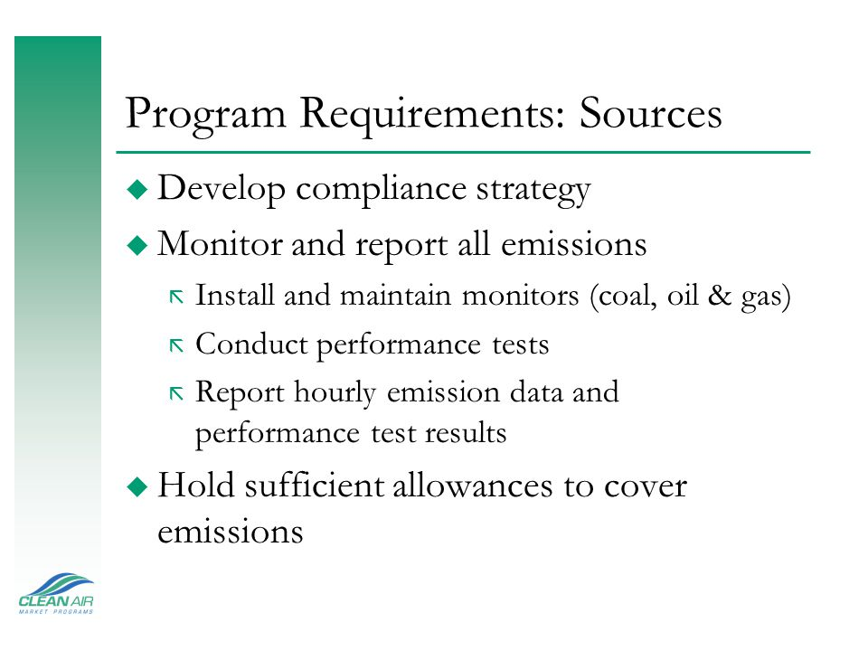 Program Requirements: Sources u Develop compliance strategy u Monitor and report all emissions ã Install and maintain monitors (coal, oil & gas) ã Conduct performance tests ã Report hourly emission data and performance test results u Hold sufficient allowances to cover emissions