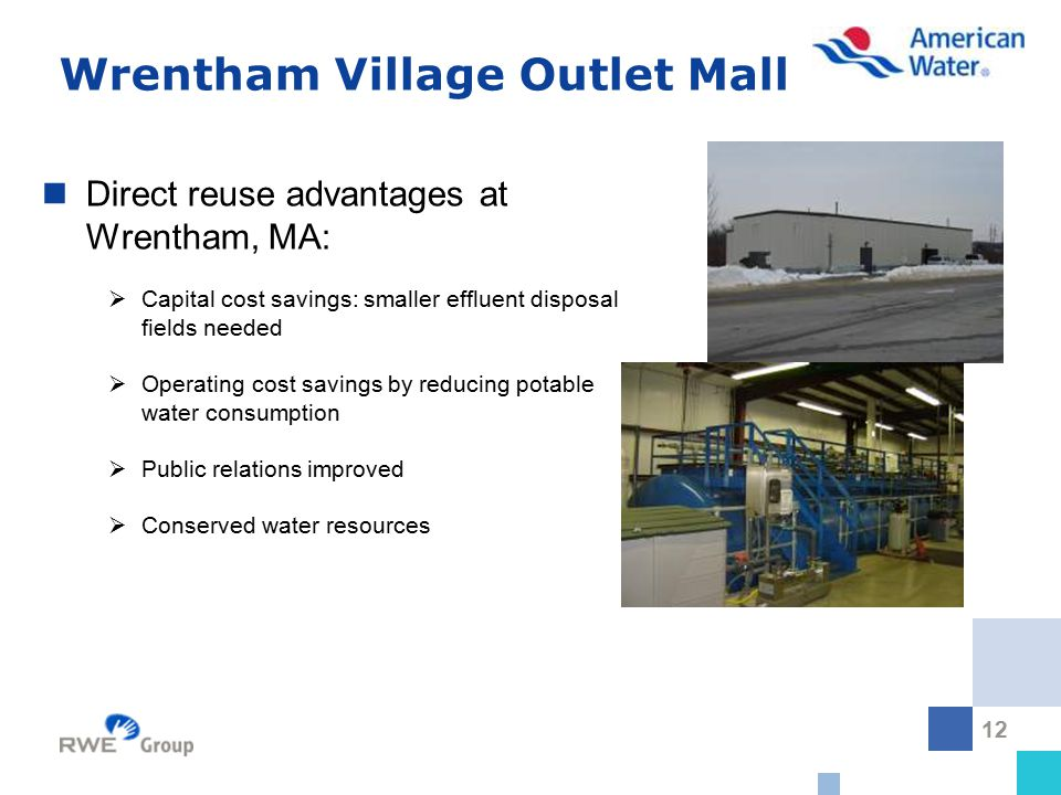 12 Wrentham Village Outlet Mall Direct reuse advantages at Wrentham, MA:  Capital cost savings: smaller effluent disposal fields needed  Operating cost savings by reducing potable water consumption  Public relations improved  Conserved water resources