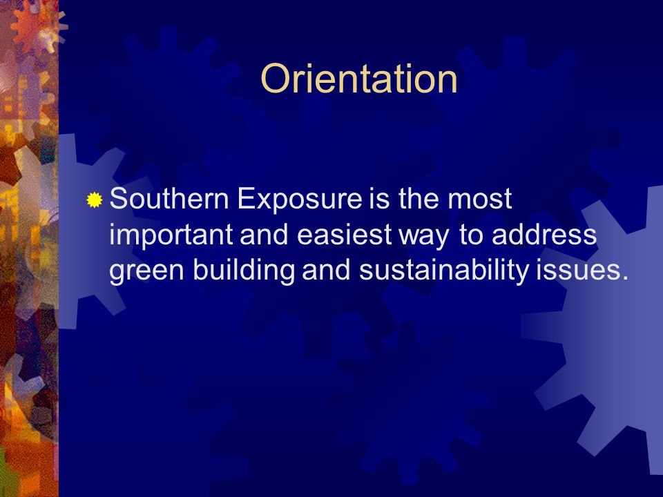 Orientation  Southern Exposure is the most important and easiest way to address green building and sustainability issues.