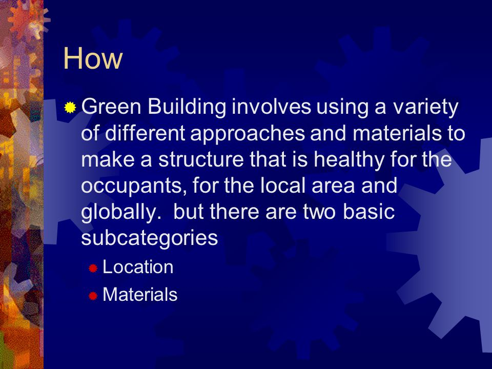 How  Green Building involves using a variety of different approaches and materials to make a structure that is healthy for the occupants, for the local area and globally.