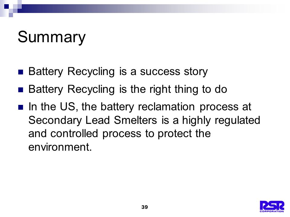 39 Summary Battery Recycling is a success story Battery Recycling is the right thing to do In the US, the battery reclamation process at Secondary Lead Smelters is a highly regulated and controlled process to protect the environment.