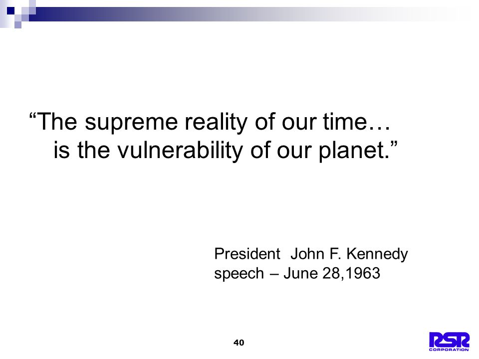 40 The supreme reality of our time… is the vulnerability of our planet. President John F.