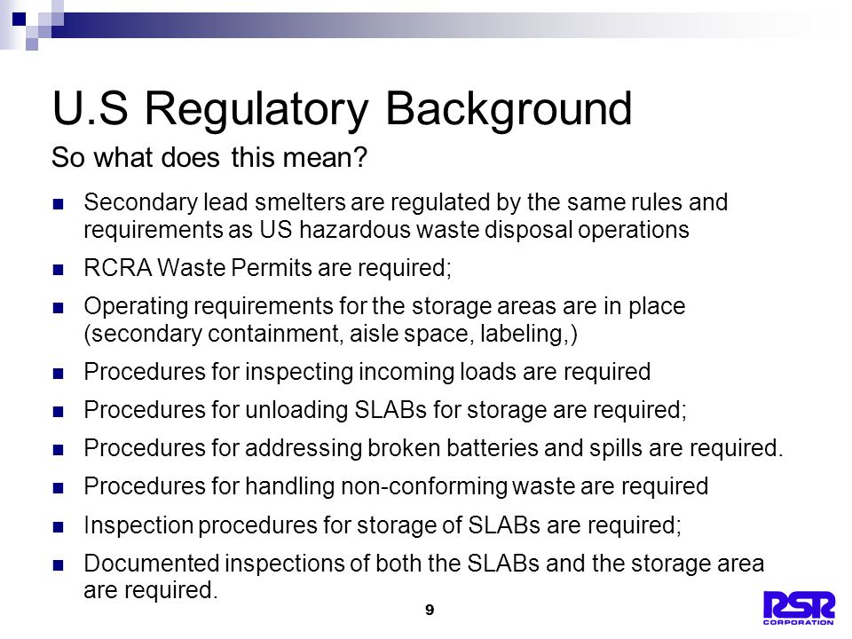 9 U.S Regulatory Background Secondary lead smelters are regulated by the same rules and requirements as US hazardous waste disposal operations RCRA Waste Permits are required; Operating requirements for the storage areas are in place (secondary containment, aisle space, labeling,) Procedures for inspecting incoming loads are required Procedures for unloading SLABs for storage are required; Procedures for addressing broken batteries and spills are required.