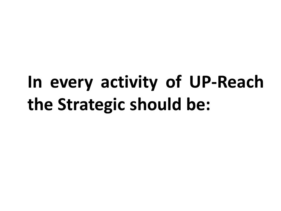 In every activity of UP-Reach the Strategic should be: