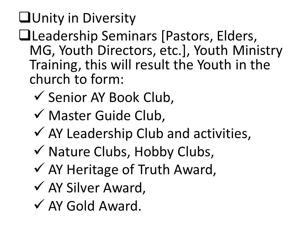  Unity in Diversity  Leadership Seminars [Pastors, Elders, MG, Youth Directors, etc.], Youth Ministry Training, this will result the Youth in the church to form: Senior AY Book Club, Master Guide Club, AY Leadership Club and activities, Nature Clubs, Hobby Clubs, AY Heritage of Truth Award, AY Silver Award, AY Gold Award.