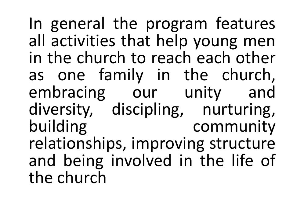 In general the program features all activities that help young men in the church to reach each other as one family in the church, embracing our unity and diversity, discipling, nurturing, building community relationships, improving structure and being involved in the life of the church