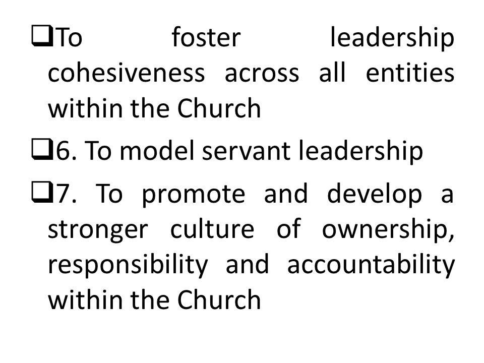  To foster leadership cohesiveness across all entities within the Church  6.