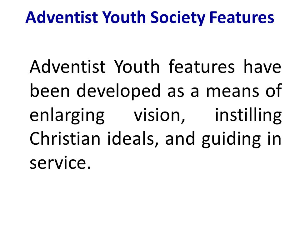 Adventist Youth Society Features Adventist Youth features have been developed as a means of enlarging vision, instilling Christian ideals, and guiding in service.
