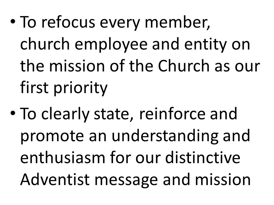 To refocus every member, church employee and entity on the mission of the Church as our first priority To clearly state, reinforce and promote an understanding and enthusiasm for our distinctive Adventist message and mission