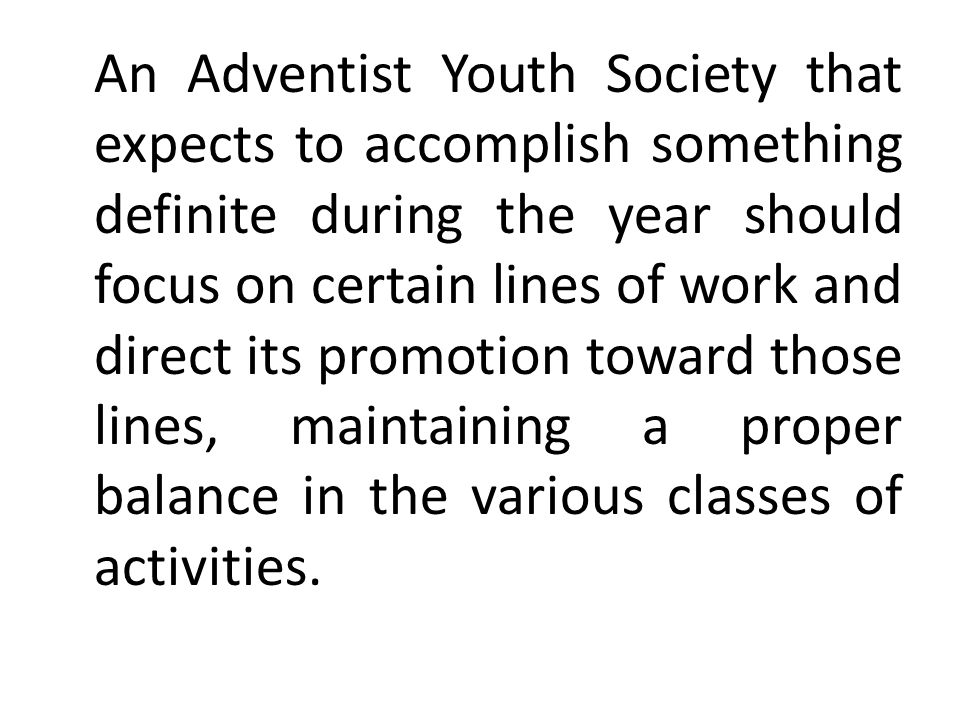 An Adventist Youth Society that expects to accomplish something definite during the year should focus on certain lines of work and direct its promotion toward those lines, maintaining a proper balance in the various classes of activities.