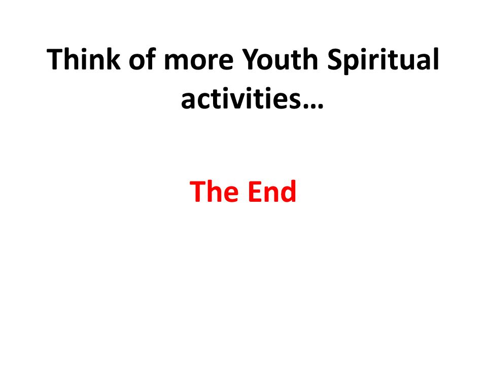 Think of more Youth Spiritual activities… The End