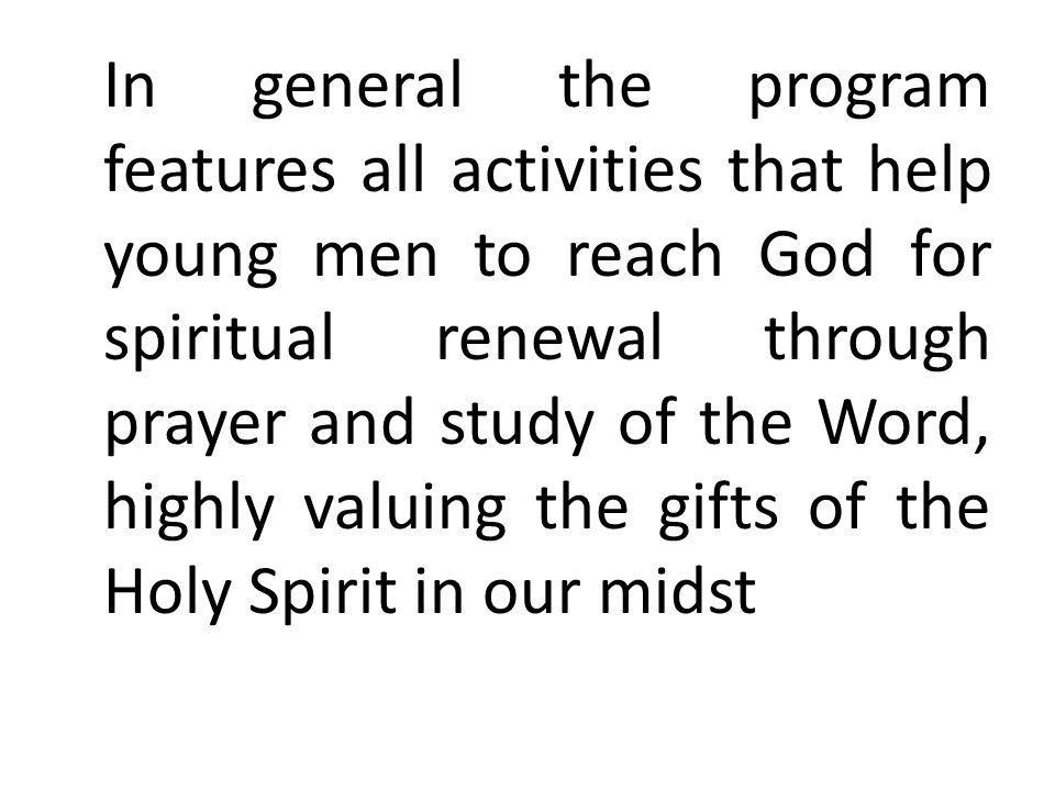 In general the program features all activities that help young men to reach God for spiritual renewal through prayer and study of the Word, highly valuing the gifts of the Holy Spirit in our midst