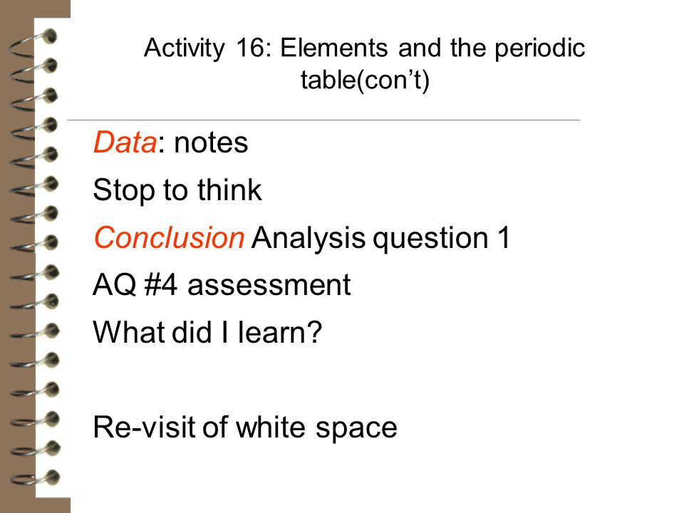 Activity 16: Elements and the periodic table(con't) Data: notes Stop to think Conclusion Analysis question 1 AQ #4 assessment What did I learn? Re-vis