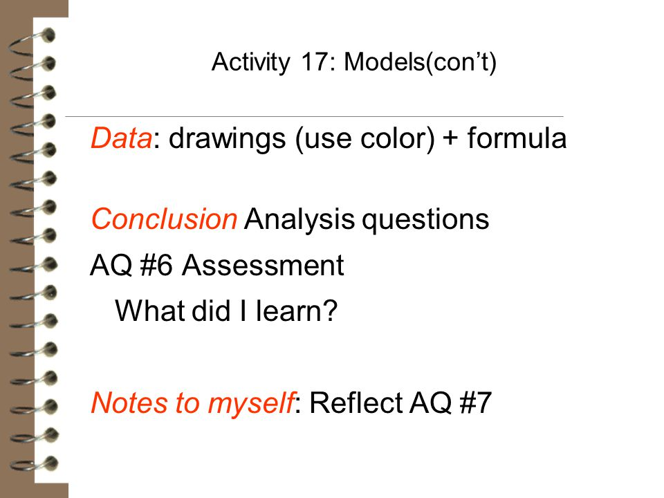 Activity 17: Models(con't) Data: drawings (use color) + formula Conclusion Analysis questions AQ #6 Assessment What did I learn? Notes to myself: Refl