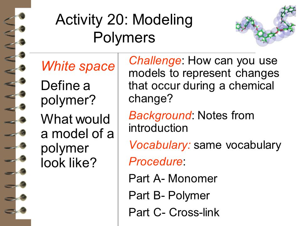 Activity 20: Modeling Polymers White space Define a polymer? What would a model of a polymer look like? Challenge: How can you use models to represent