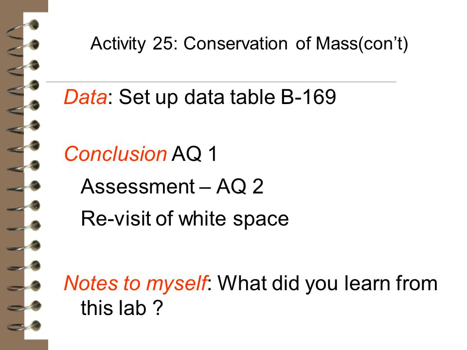 Activity 25: Conservation of Mass(con't) Data: Set up data table B-169 Conclusion AQ 1 Assessment – AQ 2 Re-visit of white space Notes to myself: What