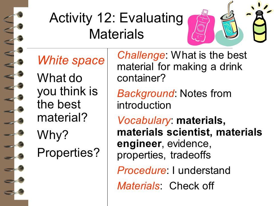 Activity 12: Evaluating Materials White space What do you think is the best material? Why? Properties? Challenge: What is the best material for making