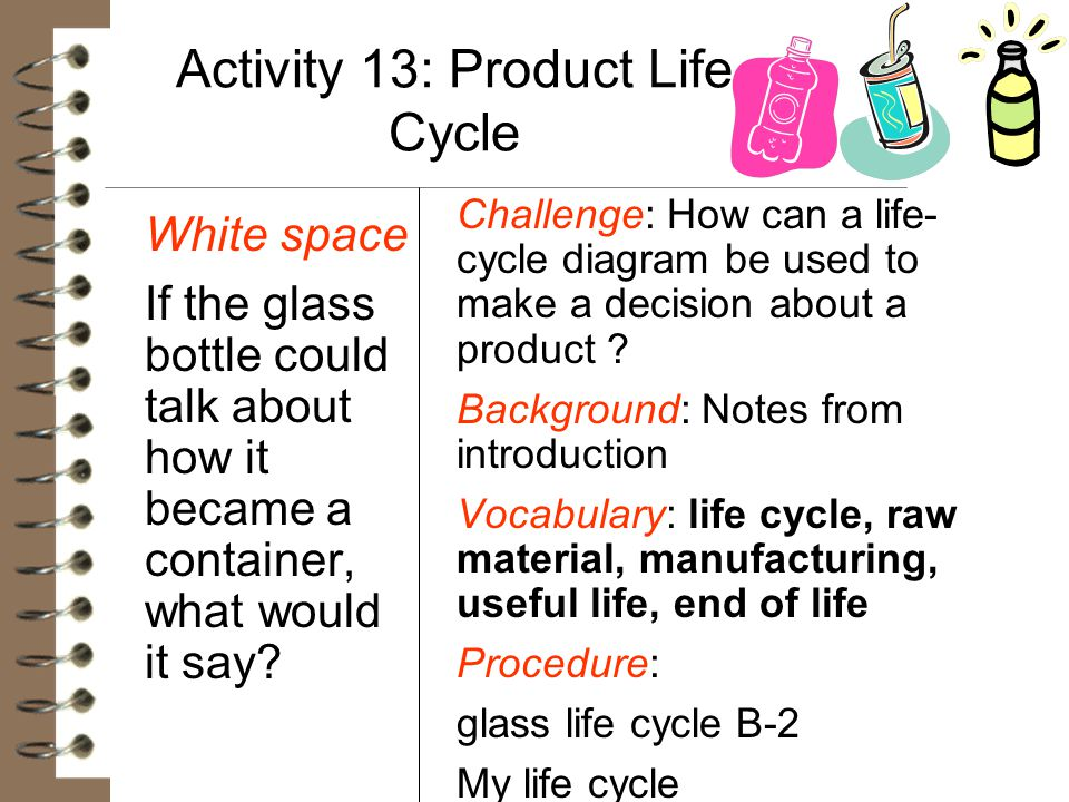 Activity 13: Product Life Cycle White space If the glass bottle could talk about how it became a container, what would it say? Challenge: How can a li